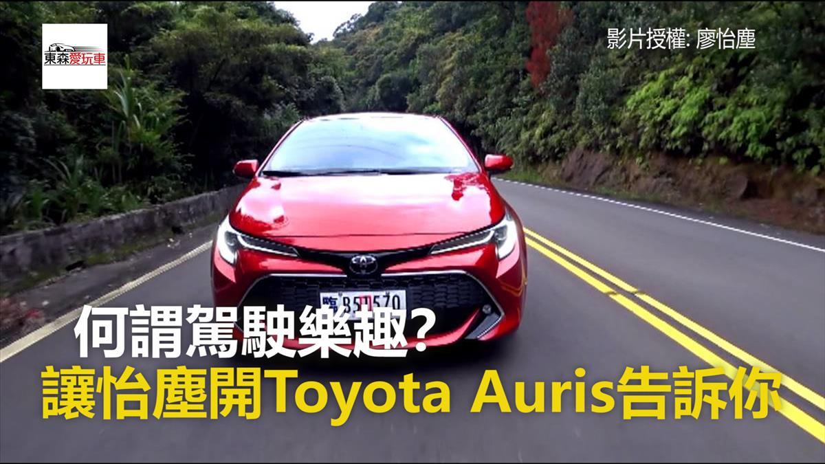 何謂駕駛樂趣? 讓怡塵開Toyota Auris告訴你!